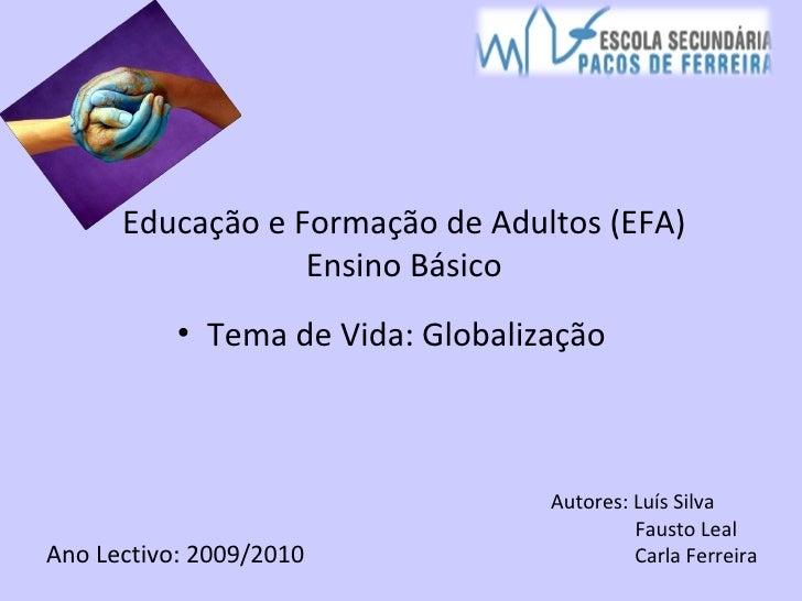 Educação e Formação de Adultos (EFA) Ensino Básico <ul><li>Tema de Vida: Globalização </li></ul>Ano Lectivo: 2009/2010 Aut...