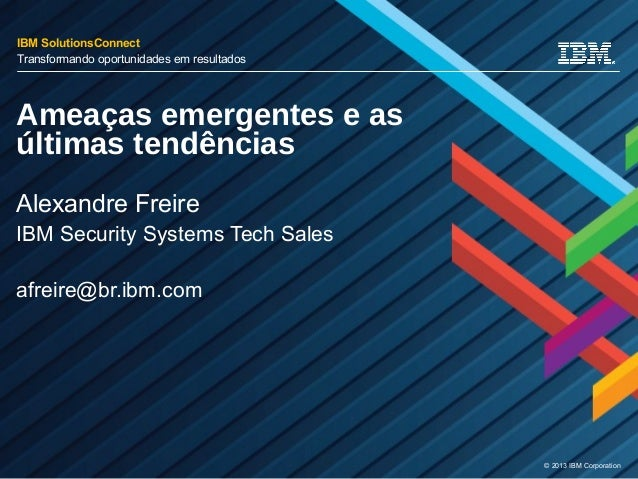© 2013 IBM Corporation Ameaças emergentes e as últimas tendências Alexandre Freire IBM Security Systems Tech Sales afreire...