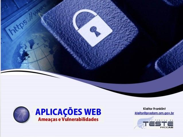 APLICAÇÕES WEB Ameaças e Vulnerabilidades Kleitor Franklint kleitor@prodam.am.gov.br