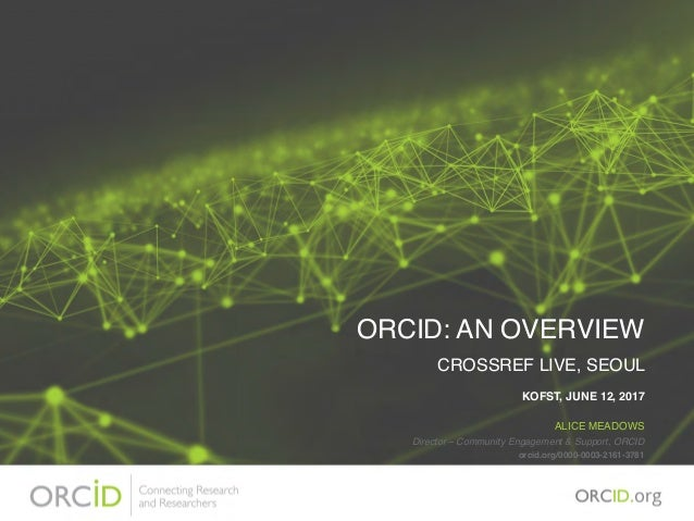ORCID: AN OVERVIEW CROSSREF LIVE, SEOUL KOFST, JUNE 12, 2017 ALICE MEADOWS Director – Community Engagement & Support, ORCI...