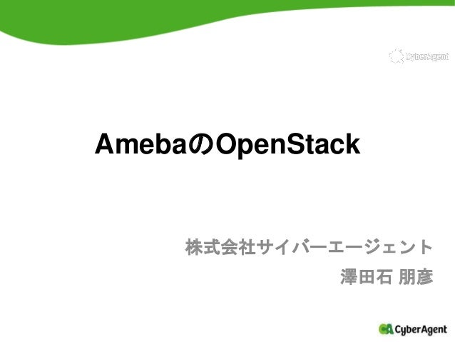AmebaのOpenStack 株式会社サイバーエージェント 澤田石 朋彦