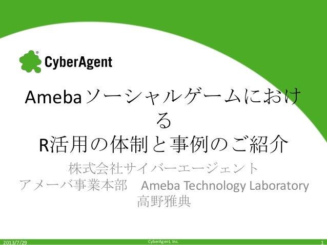 CyberAgent, Inc. Amebaソーシャルゲームにおけ る R活用の体制と事例のご紹介 株式会社サイバーエージェント アメーバ事業本部 Ameba Technology Laboratory 高野雅典 2013/7/29 1