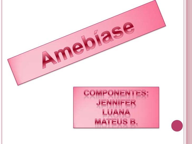 Amebíase<br />Componentes:<br />Jennifer<br />Luana<br />Mateus B.<br />