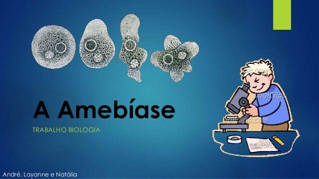A Amebíase TRABALHO BIOLOGIA André, Layanne e Natália