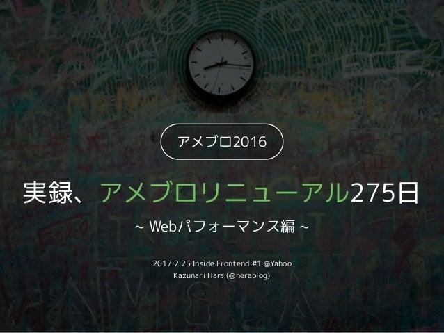 アメブロ2016 実録、アメブロリニューアル275日 ~ Webパフォーマンス編 ~ 2017.2.25 Inside Frontend #1 @Yahoo Kazunari Hara (@herablog)