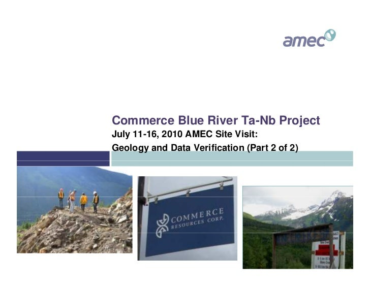 Commerce Blue River Ta-Nb Project July 11-16, 2010 AMEC Site Visit: Geology and Data Verification (Part 2 of 2)