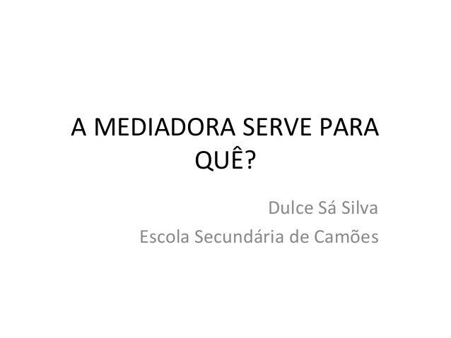 A MEDIADORA SERVE PARA QUÊ? Dulce Sá Silva Escola Secundária de Camões