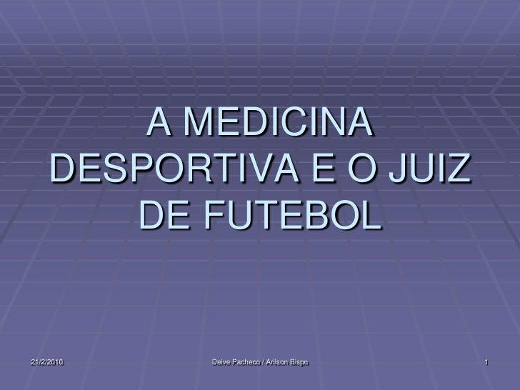 A MEDICINA     DESPORTIVA E O JUIZ        DE FUTEBOL   21/2/2010   Deive Pacheco / Arilson Bispo   1