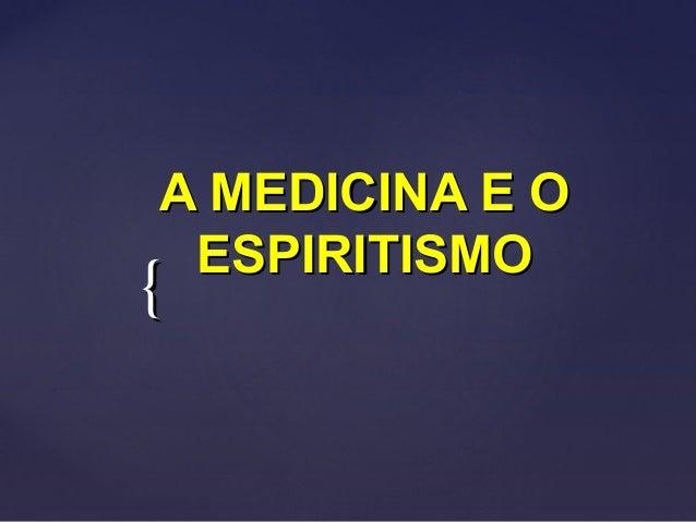 {{ A MEDICINA E OA MEDICINA E O ESPIRITISMOESPIRITISMO