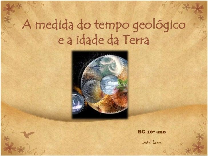 A medida do tempo geológico      e a idade da Terra                        BG 10º ano                      Isabel Lopes