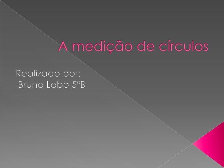 A medição de círculos <br />Realizado por:<br /> Bruno Lobo 5ºB<br />