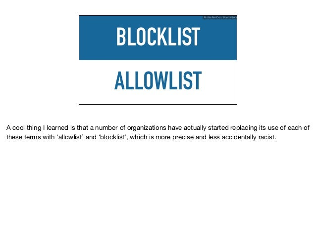 ALLOWLIST BLOCKLIST Ruthie BenDor / @unruthless A cool thing I learned is that a number of organizations have actually sta...