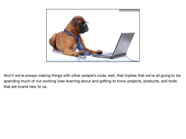 http://http://gooddogsoftware.com/ Ruthie BenDor / @unruthless And if we're always making things with other people's code,...