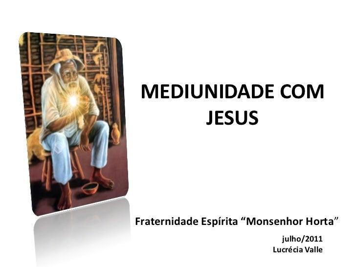 """MEDIUNIDADE COM      JESUSFraternidade Espírita """"Monsenhor Horta""""                            julho/2011                   ..."""