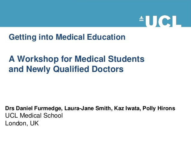 Getting into Medical Education A Workshop for Medical Students and Newly Qualified Doctors Drs Daniel Furmedge, Laura-Jane...