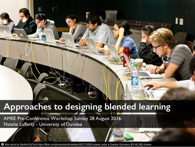 Approaches to designing blended learning AMEE Pre-Conference Workshop Sunday 28 August 2016 Natalie Lafferty - University ...