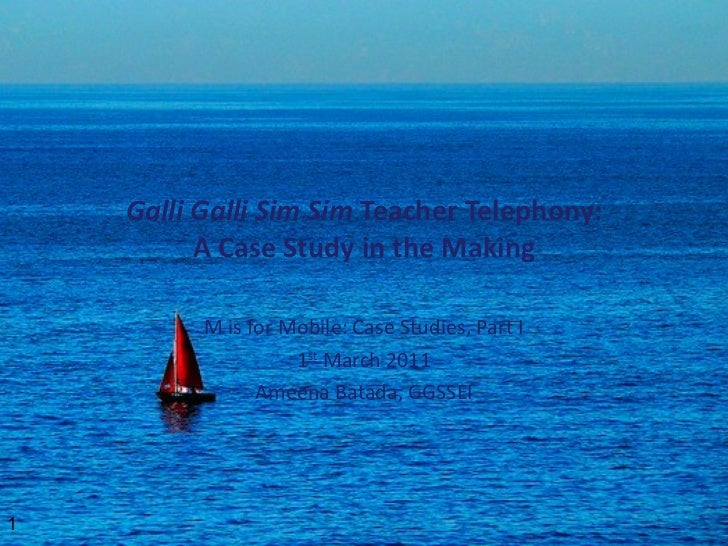 Galli Galli Sim Sim  Teacher Telephony: A Case Study in the Making M is for Mobile: Case Studies, Part I 1 st  March 2011 ...