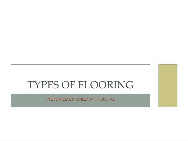 PRESENTED BY AMEENA H HONYAL TYPES OF FLOORING