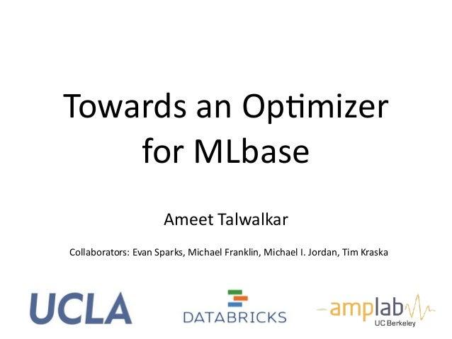 Towards*an*OpBmizer*  for*MLbase  Collaborators:*Evan*Sparks,*Michael*Franklin,*Michael*I.*Jordan,*Tim*Kraska*  UC Berkele...