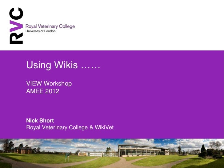 Using Wikis ……VIEW WorkshopAMEE 2012Nick ShortRoyal Veterinary College & WikiVet