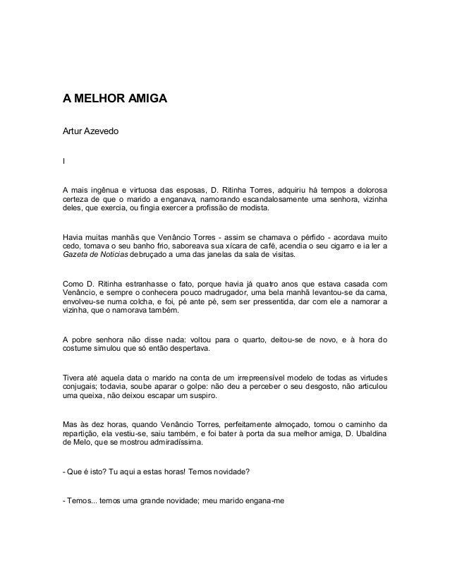 A MELHOR AMIGA Artur Azevedo I A mais ingênua e virtuosa das esposas, D. Ritinha Torres, adquiriu há tempos a dolorosa cer...