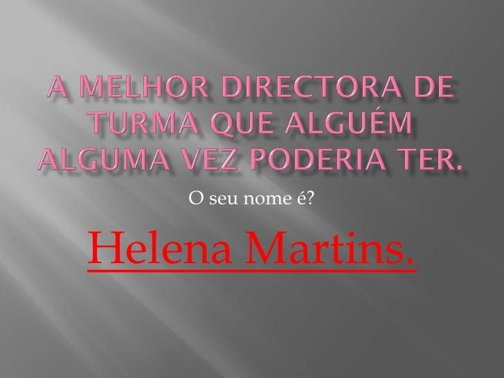 O seu nome é?   Helena Martins.