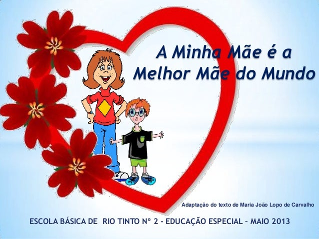 Adaptação do texto de Maria João Lopo de CarvalhoESCOLA BÁSICA DE RIO TINTO Nº 2 - EDUCAÇÃO ESPECIAL – MAIO 2013A Minha Mã...