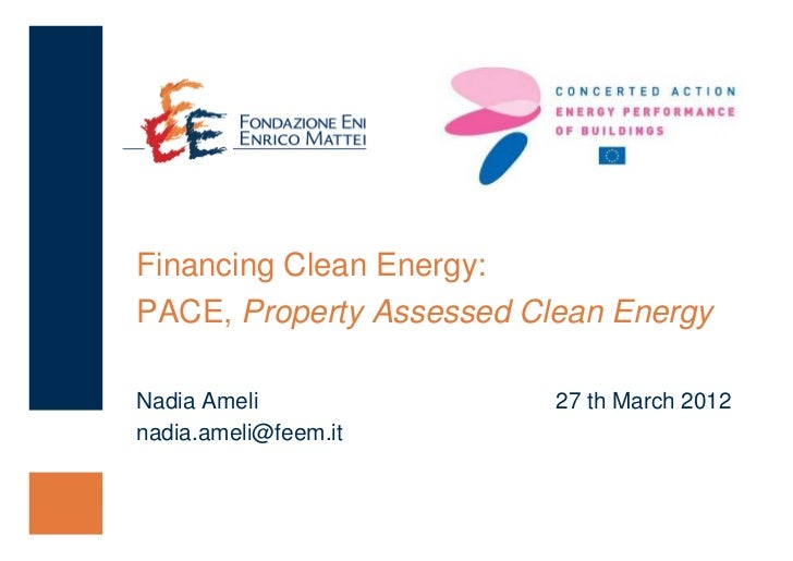 Financing Clean Energy:PACE, Property Assessed Clean EnergyNadia Ameli               27 th March 2012nadia.ameli@feem.it