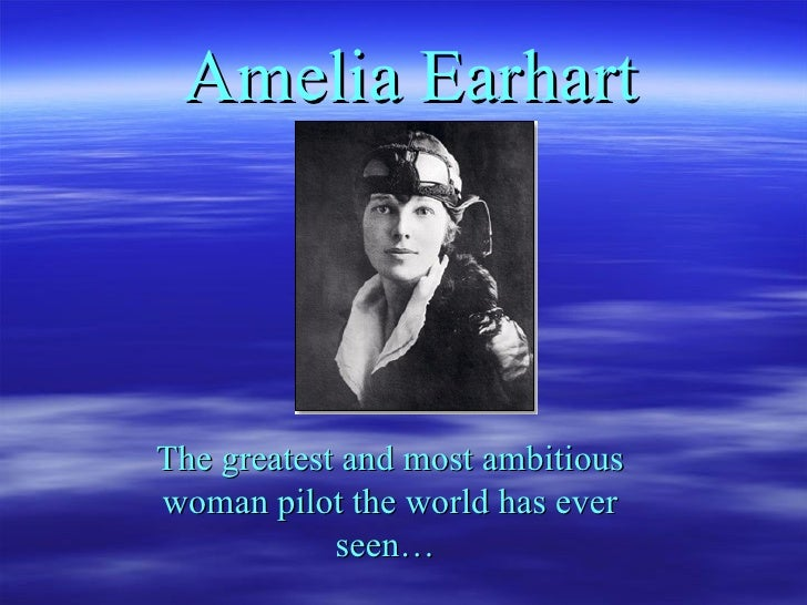 Amelia   Earhart The greatest and most ambitious woman pilot the world has ever seen…
