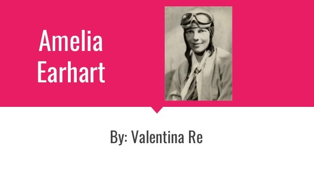 Amelia Earhart By: Valentina Re