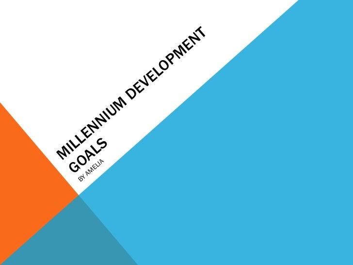 MILLENNIUM DEVELOPMENT GOALS  BY AMELIA