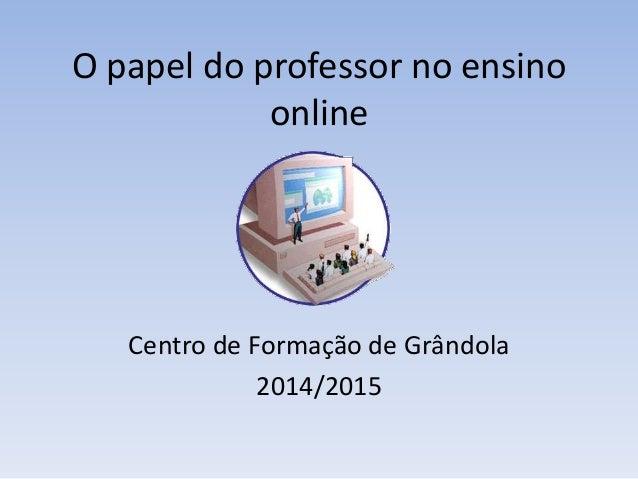 O papel do professor no ensino online Centro de Formação de Grândola 2014/2015