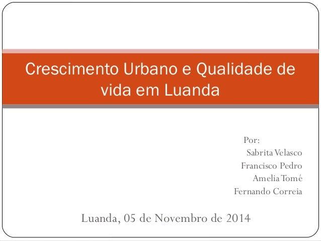 Crescimento Urbano e Qualidade de vida em Luanda Por: SabritaVelasco Francisco Pedro AmeliaTomé Fernando Correia Luanda, 0...