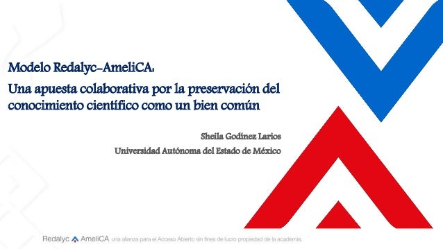 Modelo Redalyc-AmeliCA: Una apuesta colaborativa por la preservación del conocimiento científico como un bien común Sheila...