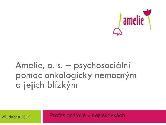 Amelie, o. s. – psychosociálnípomoc onkologicky nemocnýma jejich blízkýmProfesionálové v neziskovkách25. dubna 2013
