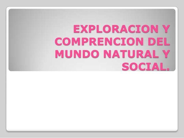 EXPLORACION Y COMPRENCION DEL MUNDO NATURAL Y SOCIAL.