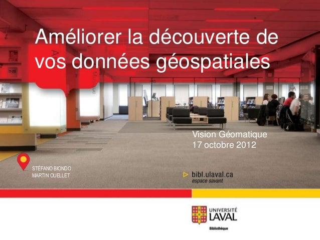 Améliorer la découverte devos données géospatiales                 Vision Géomatique                 17 octobre 2012STÉFAN...