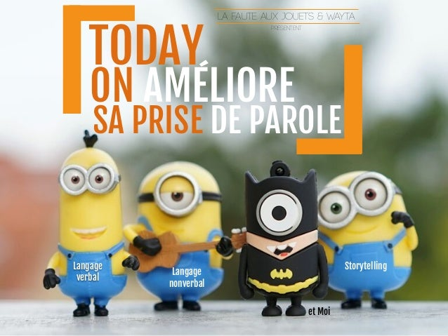 TODAY ON AMÉLIORE SA PRISE DE PAROLE Langage verbal Langage   nonverbal Storytelling et Moi LA FAUTE AUX JOUETS & WAYTA pr...