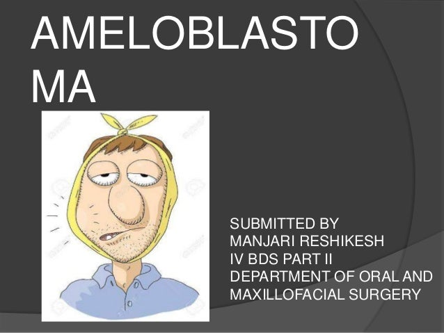 AMELOBLASTO MA SUBMITTED BY MANJARI RESHIKESH IV BDS PART II DEPARTMENT OF ORAL AND MAXILLOFACIAL SURGERY