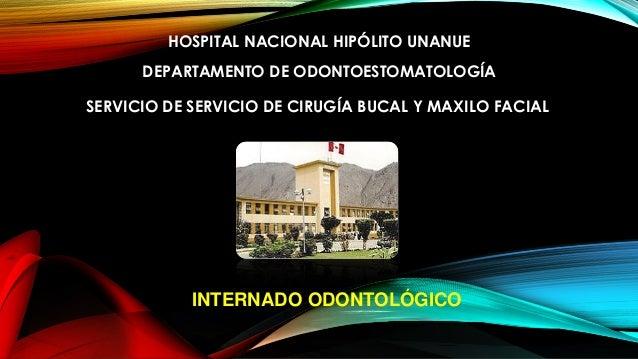 HOSPITAL NACIONAL HIPÓLITO UNANUE DEPARTAMENTO DE ODONTOESTOMATOLOGÍA SERVICIO DE SERVICIO DE CIRUGÍA BUCAL Y MAXILO FACIA...