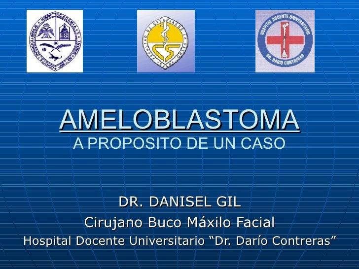 """AMELOBLASTOMA A PROPOSITO DE UN CASO DR. DANISEL GIL Cirujano Buco Máxilo Facial Hospital Docente Universitario """"Dr. Darío..."""