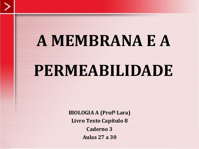 A MEMBRANA E A PERMEABILIDADE BIOLOGIA A (Profª Lara) Livro Texto Capítulo 8 Caderno 3 Aulas 27 a 30