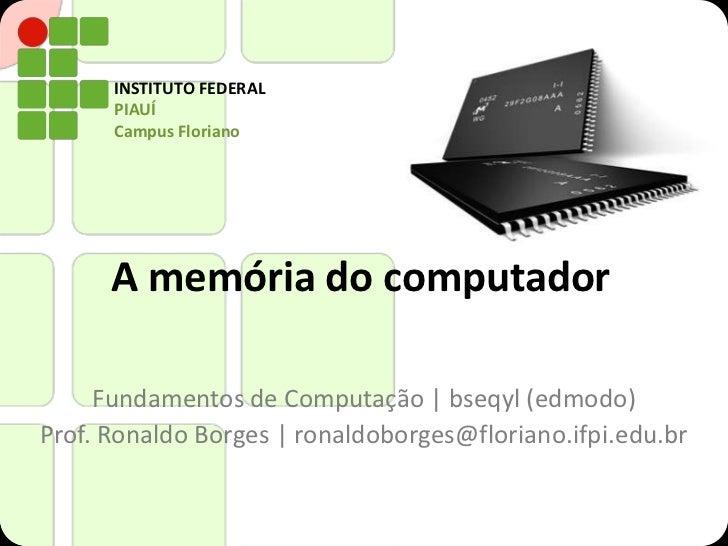 INSTITUTO FEDERAL      PIAUÍ      Campus Floriano      A memória do computador     Fundamentos de Computação   bseqyl (edm...