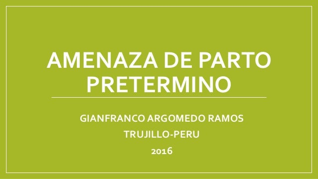 AMENAZA DE PARTO PRETERMINO GIANFRANCO ARGOMEDO RAMOS TRUJILLO-PERU 2016