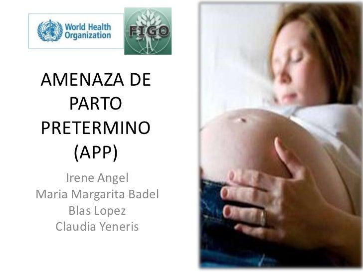 AMENAZA DE PARTO PRETERMINO (APP)<br />Irene Angel<br />Maria Margarita Badel<br />Blas Lopez<br />Claudia Yeneris<br />
