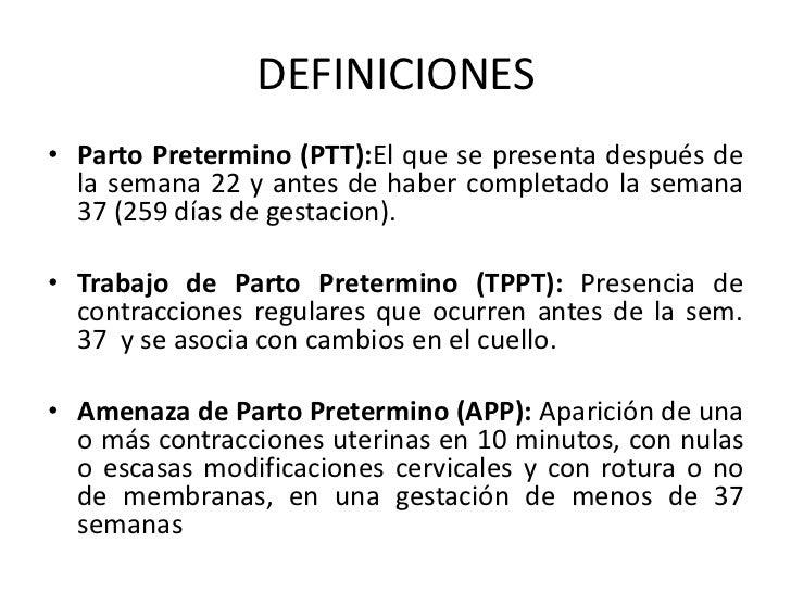 DEFINICIONES<br />Parto Pretermino (PTT):El que se presenta después de la semana 22 y antes de haber completado la semana ...