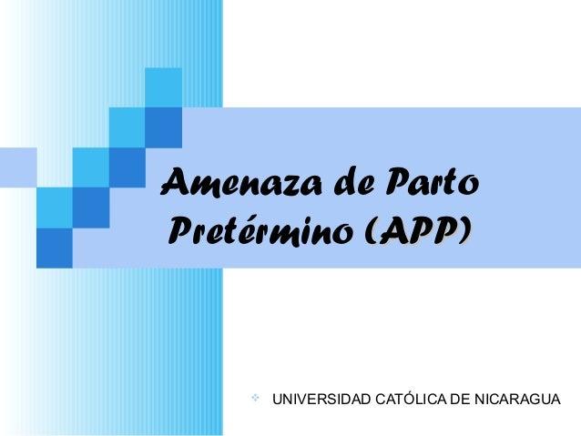 Amenaza de PartoPretérmino (APP)(APP) UNIVERSIDAD CATÓLICA DE NICARAGUA