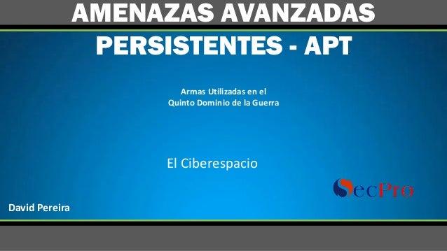 ArmasUtilizadasenel QuintoDominiodelaGuerra AMENAZAS AVANZADAS PERSISTENTES - APT ElCiberespacio DavidPereira