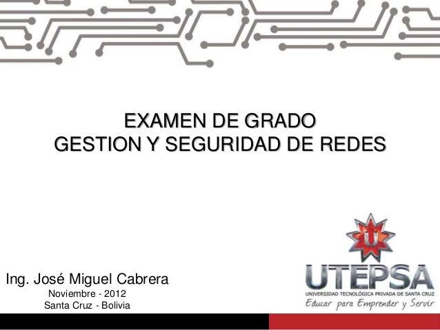 EXAMEN DE GRADO       GESTION Y SEGURIDAD DE REDESIng. José Miguel Cabrera      Noviembre - 2012     Santa Cruz - Bolivia