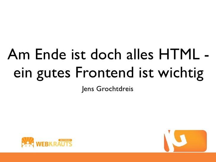 Am Ende ist doch alles HTML - ein gutes Frontend ist wichtig           Jens Grochtdreis
